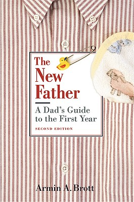 The New Father: A Dad's Guide to the First Year - Brott, Armin A