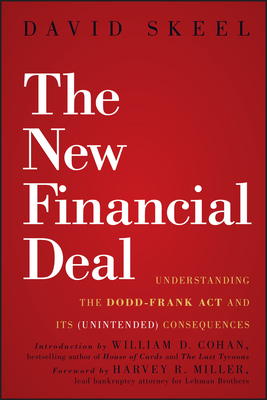 The New Financial Deal: Understanding the Dodd-Frank Act and Its (Unintended) Consequences - Skeel, David, Jr., and Cohan, William D. (Foreword by)