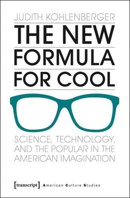 The New Formula For Cool: Science, Technology, and the Popular in the American Imagination - Kohlenberger, Judith