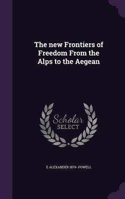 The New Frontiers of Freedom from the Alps to the Aegean - Powell, E Alexander 1879-