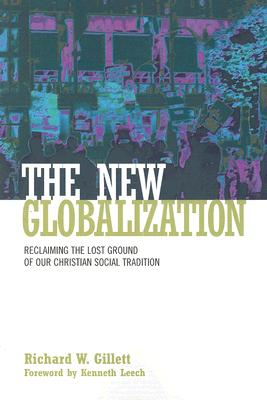 The New Globalization: Reclaiming the Lost Ground of Our Christian Social Tradition - Gillett, Richard W