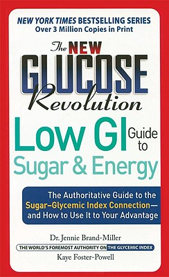 The New Glucose Revolution Low GI Guide to Sugar and Energy: The Authoritative Guide to the Sugar-Glycemic Index Connection--And How to Use It to Your Advantage - Brand-Miller, Jennie, Dr., and Foster-Powell, Kaye