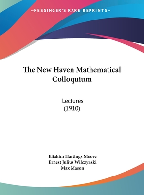 The New Haven Mathematical Colloquium: Lectures (1910) - Moore, Eliakim Hastings