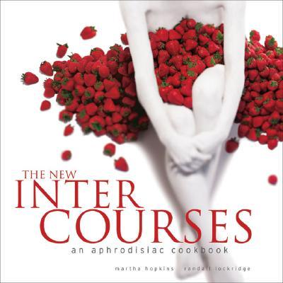 The New Intercourses: An Aphrodisiac Cookbook - Hopkins, Martha, and Lockridge, Randall, and Fink, Ben (Photographer)