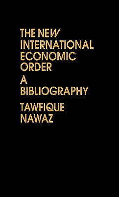 The New International Economic Order: A Bibliography - Nawaz, Tawfique, and Lsi