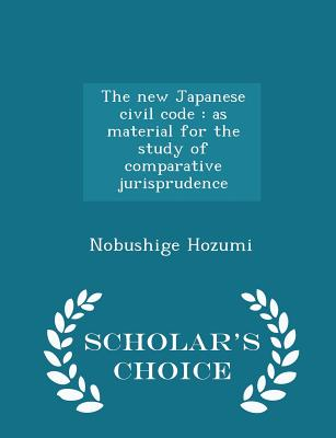 The New Japanese Civil Code: As Material for the Study of Comparative Jurisprudence - Scholar's Choice Edition - Hozumi, Nobushige