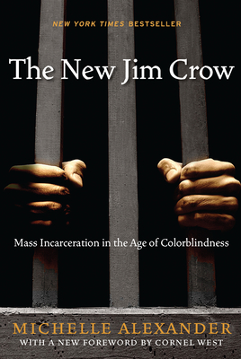 The New Jim Crow: Mass Incarceration in the Age of Colorblindness - Alexander, Michelle, and West, Cornel (Introduction by)