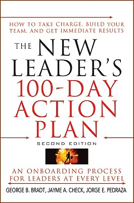 The New Leader's 100-Day Action Plan: How to Take Charge, Build Your Team, and Get Immediate Results - Bradt, George B, and Check, Jayme A, and Pedraza, Jorge E