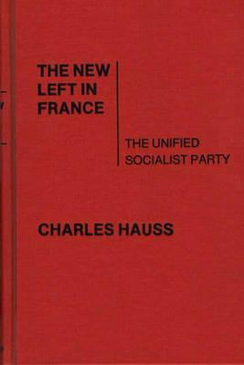 The New Left in France: The Unified Socialist Party - Hauss, Charles, and Unknown