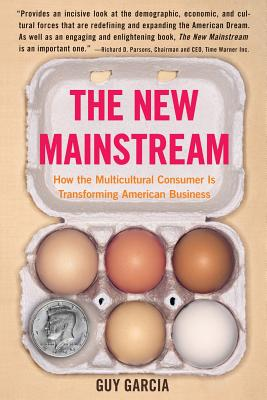 The New Mainstream: How the Multicultural Consumer Is Transforming American Business - Garcia, Guy