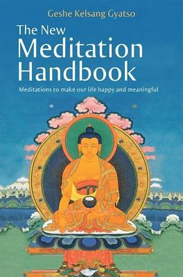 The New Meditation Handbook: Meditations to Make Our Life Happy and Meaningful - Gyatso, Geshe Kelsang, Venerable