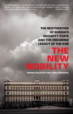 The New Nobility: The Restoration of Russia's Security State and the Enduring Legacy of the KGB - Soldatov, Andrei, and Borogan, Irina