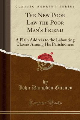 The New Poor Law the Poor Man's Friend: A Plain Address to the Labouring Classes Among His Parishioners (Classic Reprint) - Gurney, John Hampden