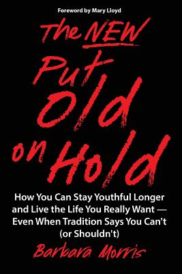 The New Put Old on Hold: How You Can Stay Youthful Longer and Live the Life You Really Want -- Even When Tradition Says You Can't (or Shouldn't) - Morris, Barbara, and Lloyd, Mary (Foreword by)