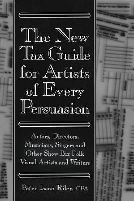 The New Tax Guide for Artists of Every Persuasion: Actors, Directors, Musicians, Singers, and Other Show Biz Folks - Riley, Peter Jason