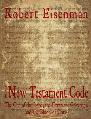 The New Testament Code: The Cup of the Lord, the Damascus Covenant, and the Blood of Christ - Eisenman, Robert