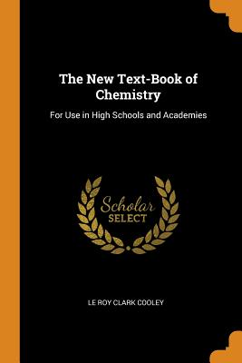 The New Text-Book of Chemistry: For Use in High Schools and Academies - Cooley, Le Roy Clark