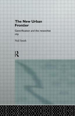 The New Urban Frontier: Gentrification and the Revanchist City - Smith, Neil