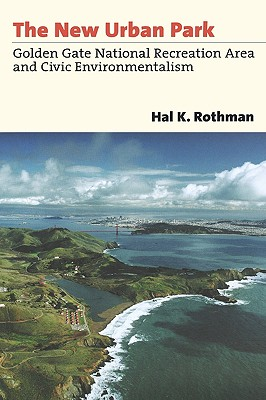 The New Urban Park: Golden Gate National Recreation Area and Civic Environmentalism - Rothman, Hal K