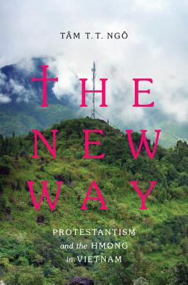 The New Way: Protestantism and the Hmong in Vietnam - Ngô, Tâm T T, and Keyes, Charles F (Editor)