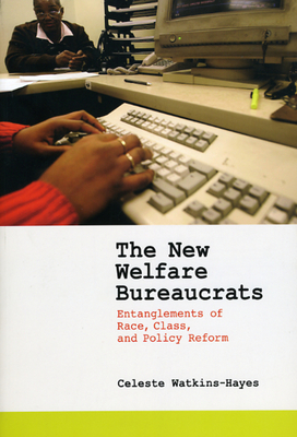 The New Welfare Bureaucrats: Entanglements of Race, Class, and Policy Reform - Watkins-Hayes, Celeste