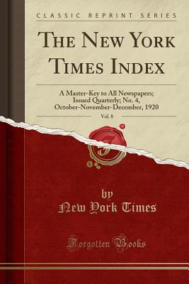 The New York Times Index, Vol. 8: A Master-Key to All Newspapers; Issued Quarterly; No. 4, October-November-December, 1920 (Classic Reprint) - Times, New York