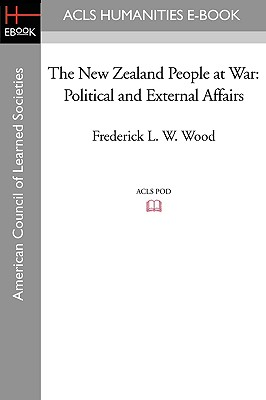 The New Zealand People at War: Political and External Affairs - Wood, Frederick L W