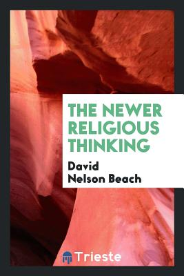 The Newer Religious Thinking - Beach, David Nelson