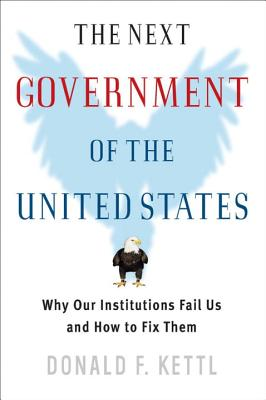The Next Government of the United States: Why Our Institutions Fail Us and How to Fix Them - Kettl, Donald F, Professor