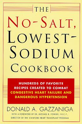 The No-Salt, Lowest-Sodium Cookbook: Hundreds of Favorite Recipes Created to Combat Congestive Heart Failure and Dangerous Hypertension - Gazzaniga, Donald A, and Fowler, Michael B, Dr., M.D., MB, FRCP (Introduction by)