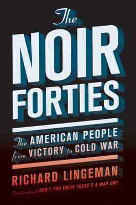 The Noir Forties: The American People from Victory to Cold War - Lingeman, Richard