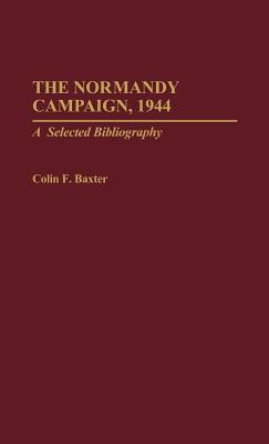 The Normandy Campaign, 1944: A Selected Bibliography - Baxter, Colin F