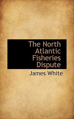 The North Atlantic Fisheries Dispute - White, James