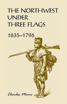 The Northwest Under Three Flags: 1635-1796 - Moore, Charles, Capt.