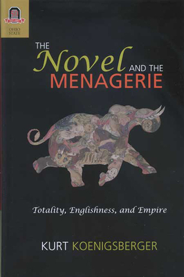 The Novel and the Menagerie: Totality, Englishness, and Empire - Koenigsberger, Kurt