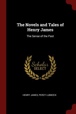 The Novels and Tales of Henry James: The Sense of the Past - James, Henry, and Lubbock, Percy