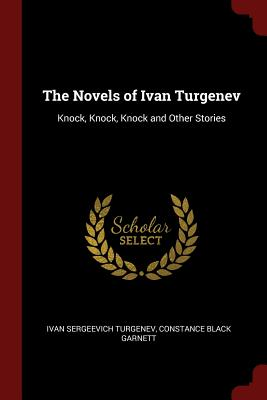 The Novels of Ivan Turgenev: Knock, Knock, Knock and Other Stories - Turgenev, Ivan Sergeevich, and Garnett, Constance Black