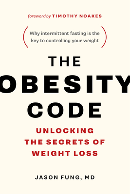 The Obesity Code: Unlocking the Secrets of Weight Loss - Fung, Jason, Dr., and Noakes, Timothy, Dr. (Foreword by)