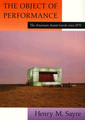 The Object of Performance: The American Avant-Garde Since 1970 - Sayre, Henry M