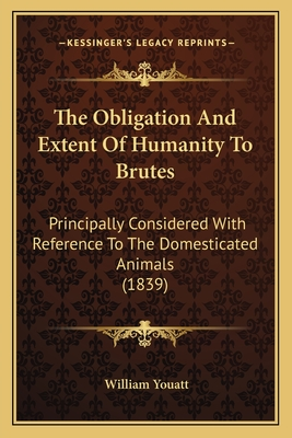 The Obligation and Extent of Humanity to Brutes: Principally Considered with Reference to the Domesticated Animals (1839) - Youatt, William
