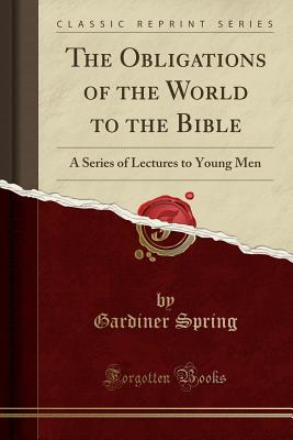 The Obligations of the World to the Bible: A Series of Lectures to Young Men (Classic Reprint) - Spring, Gardiner