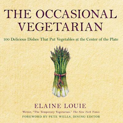 The Occasional Vegetarian: 100 Delicious Dishes That Put Vegetables at the Center of the Plate - Louie, Elaine