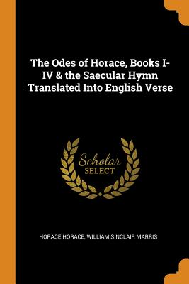 The Odes of Horace, Books I-IV & the Saecular Hymn Translated Into English Verse - Horace, Horace, and Marris, William Sinclair