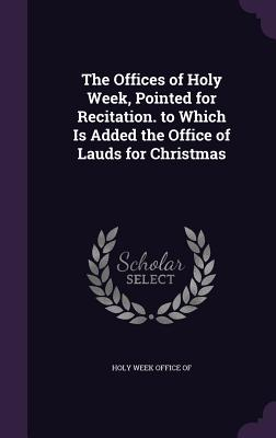 The Offices of Holy Week, Pointed for Recitation. to Which Is Added the Office of Lauds for Christmas - Holy Week Office of (Creator)
