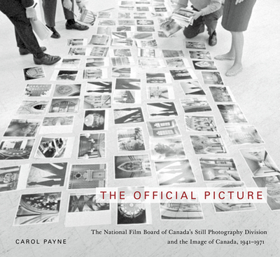The Official Picture: The National Film Board of Canada's Still Photography Division and the Image of Canada, 1941-1971 - Payne, Carol