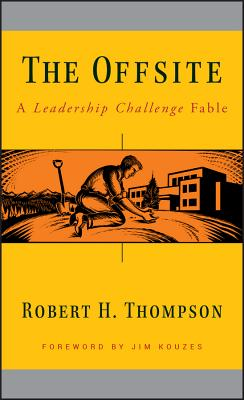 The Offsite: A Leadership Challenge Fable - Thompson, Robert H, and Kouzes, James M (Foreword by)