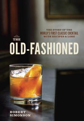 The Old-Fashioned: The Story of the World's First Classic Cocktail, with Recipes and Lore - Simonson, Robert, and Krieger, Daniel (Photographer)
