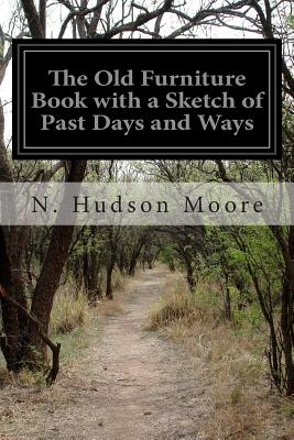 The Old Furniture Book with a Sketch of Past Days and Ways - Moore, N Hudson