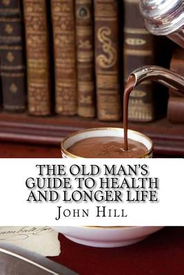 The Old Man's Guide to Health and Longer Life - Hill, John
