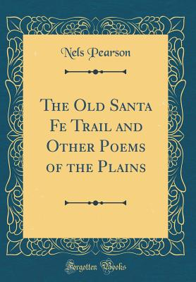 The Old Santa Fe Trail and Other Poems of the Plains (Classic Reprint) - Pearson, Nels